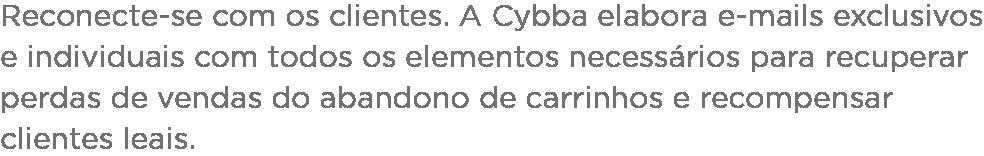 Reconecte-se com os clientes. A Cybba elabora e-mails exclusivos e individuais com todos os elementos necessários para recuperar perdas de vendas do abandono de carrinhos e recompensar clientes leais.