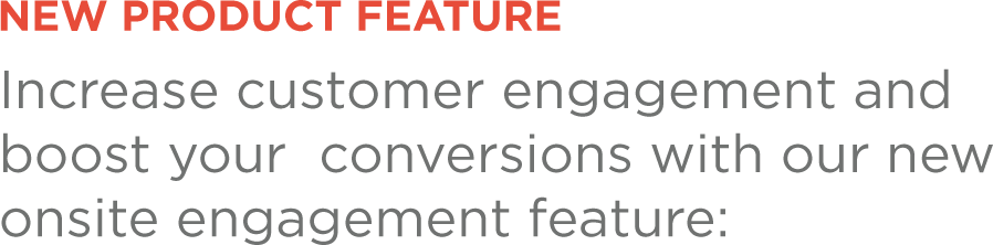 Increase customer engagement and boost your conversions with our new onsite engagement feature: