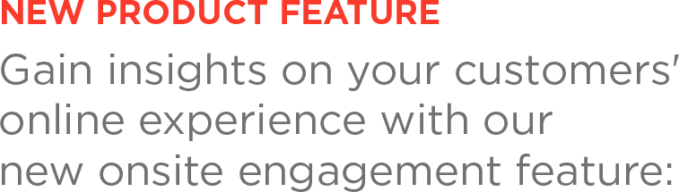 NEW PRODUCT FEATURE Gain insights on your customers' online experience with our new onsite engagement feature:
